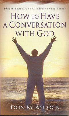 How to Have a Conversation with God: Prayer That Draws Us Closer to the Father - Aycock, Don M