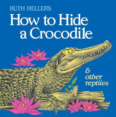 How to Hide a Crocodile and Other Reptiles - Heller, Ruth