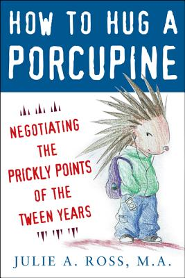 How to Hug a Porcupine: Negotiating the Prickly Points of the Tween Years - Ross, Julie, M.A.