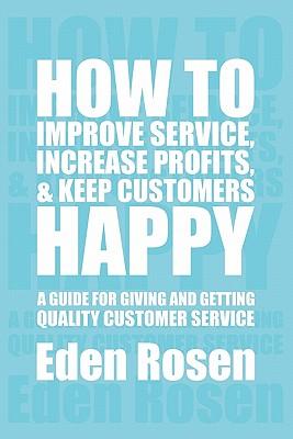 How to Improve Service, Increase Profits, & Keep Customers Happy - Rosen, Eden