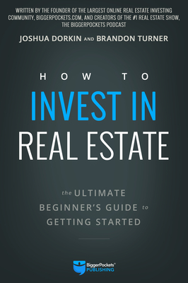 How to Invest in Real Estate: The Ultimate Beginner's Guide to Getting Started - Turner, Brandon, and Dorkin, Joshua