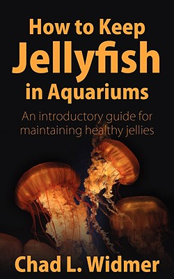 How to Keep Jellyfish in Aquariums: An Introductory Guide for Maintaining Healthy Jellies - Widmer, Chad L