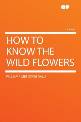 How to Know the Wild Flowers - Dana, William * Mrs Starr