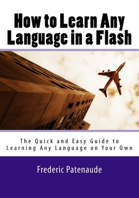 How to Learn Any Language in a Flash 3.0: The Quick and Easy Guide to Learning Any Language on Your Own - Patenaude, Frederic