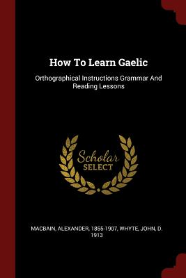 How to Learn Gaelic: Orthographical Instructions Grammar and Reading Lessons - Macbain, Alexander, and Whyte, John D 1913 (Creator)