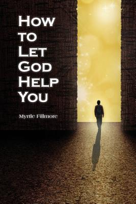 How to Let God Help You - Fillmore, Myrtle, and Blakeslee, Carolyn (Editor)