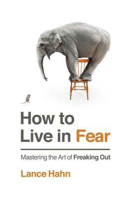 How to Live in Fear: Mastering the Art of Freaking Out - Hahn, Lance, and Noland, Robert (Contributions by)