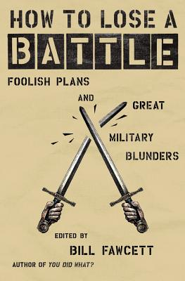 How to Lose a Battle: Foolish Plans and Great Military Blunders - Fawcett, Bill (Editor)