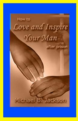 How to Love and Inspire Your Man After Prison: A Prisonwife's Guide - Jackson, Michael B