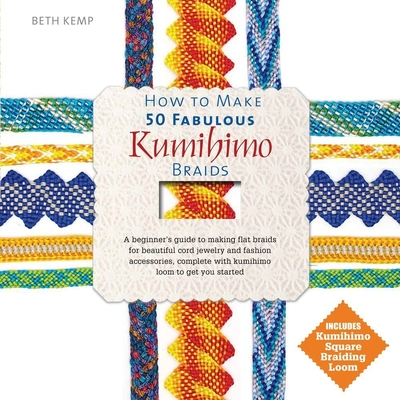 How to Make 50 Fabulous Kumihimo Braids: A Beginner's Guide to Making Flat Braids for Beautiful Cord Jewelry and Fashion Accessories - Kemp, Beth