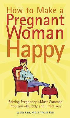 How to Make a Pregnant Woman Happy: Solving Pregnancy's Most Common Problems - Quickly & Effectively - Reiss, Uzzi, and Reiss, Yfat M