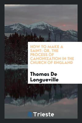 How to Make a Saint: Or, the Process of Canonization in the Church of England - Longueville, Thomas De