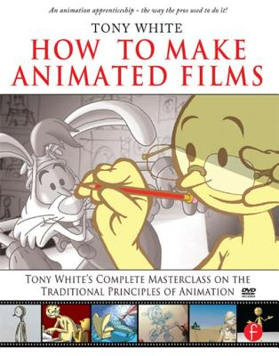 How to Make Animated Films: Tony White's Complete Masterclass on the Traditional Principles of Animation - White, Tony