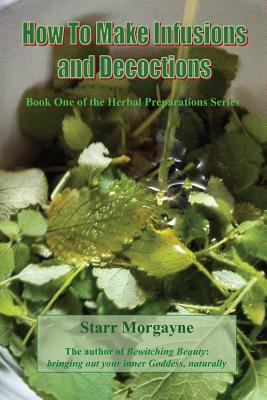 How to Make Infusions and Decoctions - Morgayne, Starr