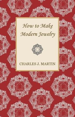 How to Make Modern Jewelry - Martin, Charles J, Sir
