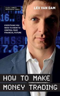 How to Make Money Trading: Everything You Need to Know to Control Your Financial Future - Van Dam, Lex