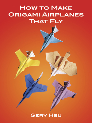 How to Make Origami Airplanes That Fly - Hsu, Gery