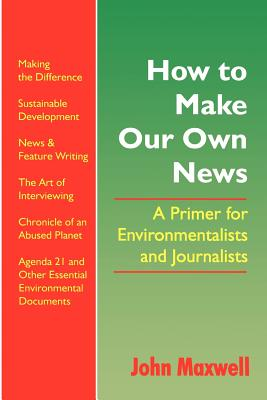 How to Make Our Own News: A Primer for Environmentalists and Journalists - Maxwell, John