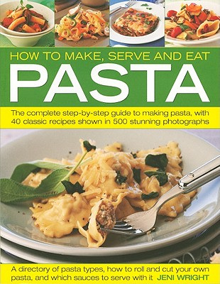 How to Make, Serve and Eat Pasta: The Complete Step-By-Step Guide to Making Pasta, with 40 Classic Recipes - Wright, Jeni