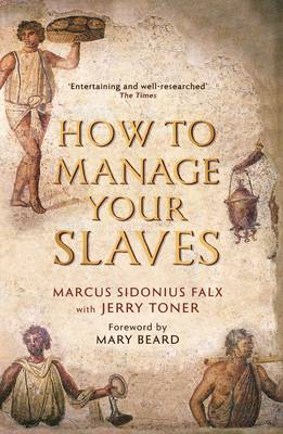 How to Manage Your Slaves by Marcus Sidonius Falx - Toner, Jerry, Dr., and Beard, Mary, Professor (Introduction by)