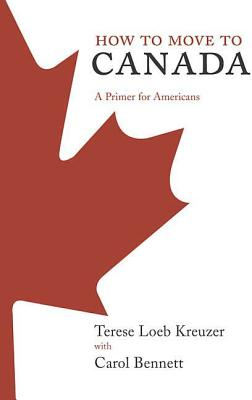 How to Move to Canada: A Primer for Americans - Kreuzer, Terese Loeb, and Bennett, Carol
