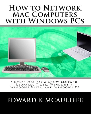 How to Network Mac Computers with Windows PCs: Covers Mac OS X Snow Leopard, Leopard, Tiger, Windows 7, Windows Vista, and Windows XP - McAuliffe, Edward K
