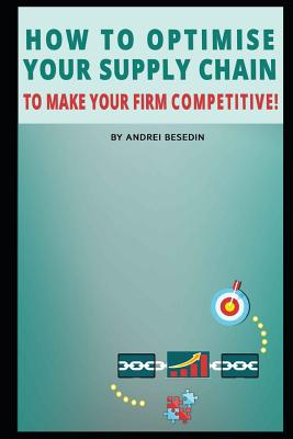 How to Optimise Your Supply Chain to Make Your Firm Competitive! - Besedin, Andrei
