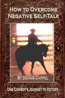 How to Overcome Negative Self-Talk: One Cowboy's Journey to Victory - Cappel, Dennis, and Roberts, Cindy K (Editor)