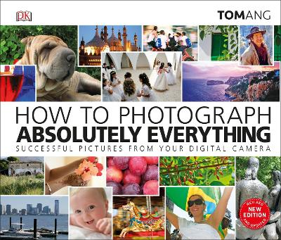 How to Photograph Absolutely Everything: Successful pictures from your digital camera - Ang, Tom