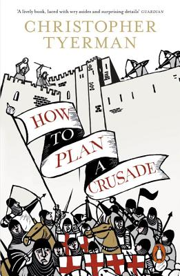 How to Plan a Crusade: Reason and Religious War in the High Middle Ages - Tyerman, Christopher