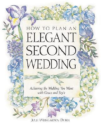 How to Plan an Elegant Second Wedding: Achieving the Wedding You Want with Grace and Style - Dubin, Julie Weingarden