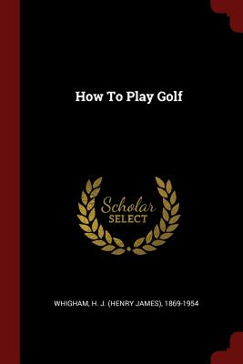 How to Play Golf - Whigham, H J (Henry James) 1869-1954 (Creator)