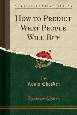 How to Predict What People Will Buy (Classic Reprint) - Cheskin, Louis
