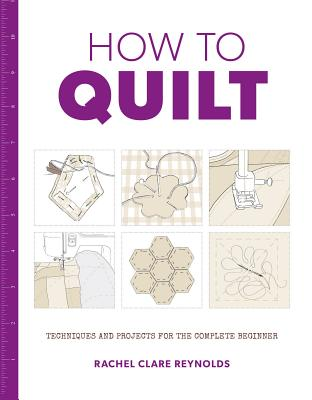 How to Quilt: Techniques and Projects for the Complete Beginner - Reynolds, Rachel