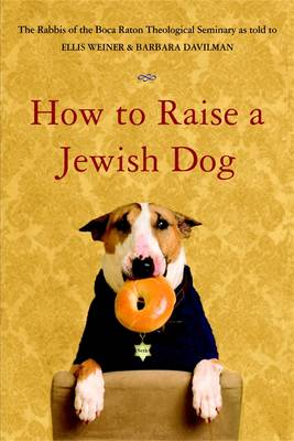 How to Raise a Jewish Dog - Rabbis of Boca Raton Theological Seminary, and Weiner, Ellis (As Told by), and Davilman, Barbara (Abridged by)