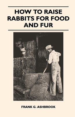 How to Raise Rabbits for Food and Fur - Ashbrook, Frank G