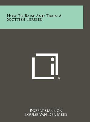 How to Raise & Train a Scottish Terrier - Gannon, Robert
