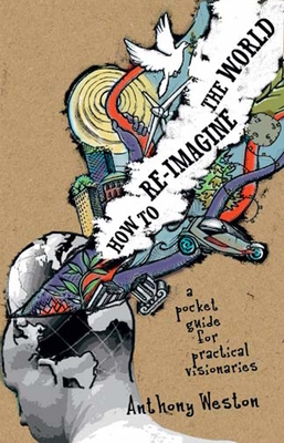 How to Re-Imagine the World: A Pocket Guide for Practical Visionaries - Weston, Anthony