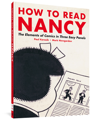 How to Read Nancy: The Elements of Comics in Three Easy Panels - Karasik, Paul, and Elkins, James (Introduction by), and Newgarden, Mark