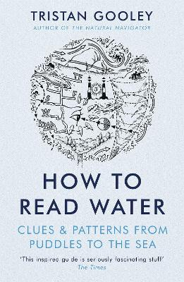 How To Read Water: Clues & Patterns from Puddles to the Sea - Gooley, Tristan
