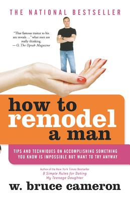 How to Remodel a Man: Tips and Techniques on Accomplishing Something You Know Is Impossible But Want to Try Anyway - Cameron, W Bruce
