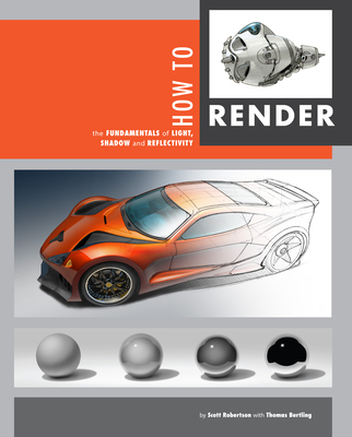 How to Render: The Fundamentals of Light, Shadow and Reflectivity - Bertling, Thomas, and Robertson, Scott (Editor)