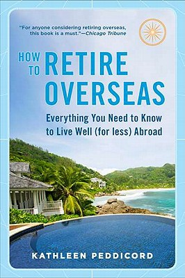 How to Retire Overseas: Everything You Need to Know to Live Well (for Less) Abroad - Peddicord, Kathleen