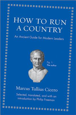 How to Run a Country: An Ancient Guide for Modern Leaders - Cicero, Marcus Tullius, and Freeman, Philip (Translated by)