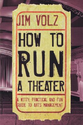 How to Run a Theater: A Witty, Practical, and Fun Guide to Arts Management - Volz, Jim