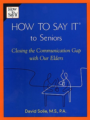 How to Say It(r) to Seniors: Closing the Communication Gap with Our Elders - Solie, David