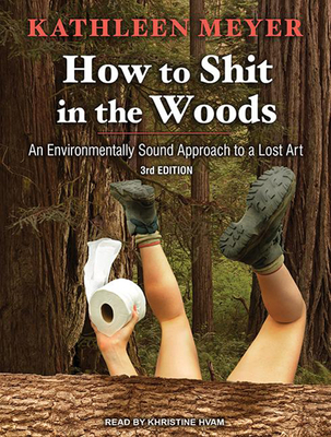How to Shit in the Woods: An Environmentally Sound Approach to a Lost Art - Meyer, Kathleen, and Hvam, Khristine (Narrator)