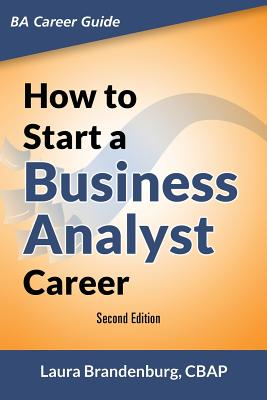 How to Start a Business Analyst Career: The Handbook to Apply Business Analysis Techniques, Select Requirements Training, and Explore Job Roles Leading to a Lucrative Technology Career - Brandenburg, Laura