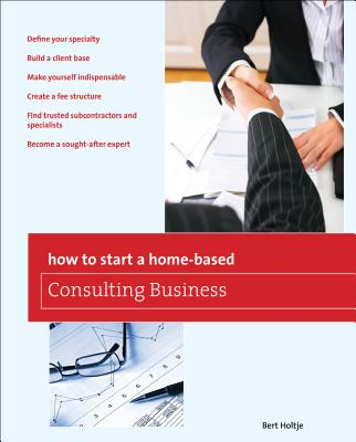How to Start a Home-Based Consulting Business - Holtje, Bert