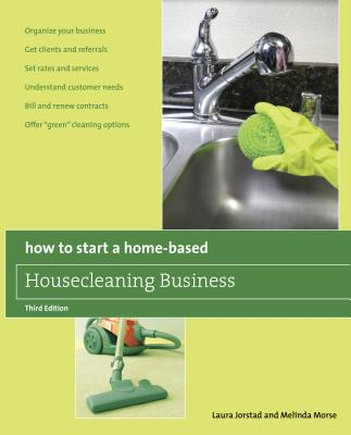 """How to Start a Home-Based Housecleaning Business: * Organize Your Business * Get Clients and Referrals * Set Rates and Services * Understand Customer Needs * Bill and Renew Contracts * Offer """"green"""" Cleaning Options - Jorstad, Laura, and Morse, Melinda, PH.D."""